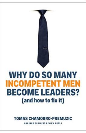 Why Do So Many Incompetent Men Become Leaders? – And How to Fix It (Por que tantos homens incompetentes se tornam líderes? E como mudar isso, em tradução livre) – Tomas Chamorro-Premuzic
