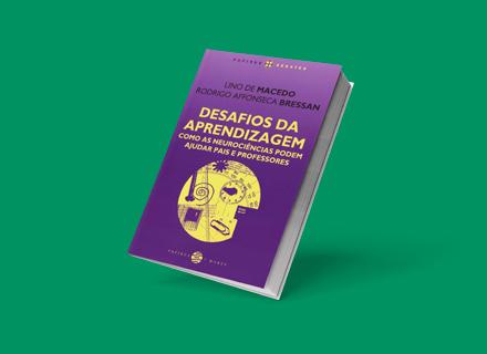 Desafios da Aprendizagem – Como as Neurociências podem ajudar pais e professores (autores: Lino de Macedo e Rodrigo Bressan)