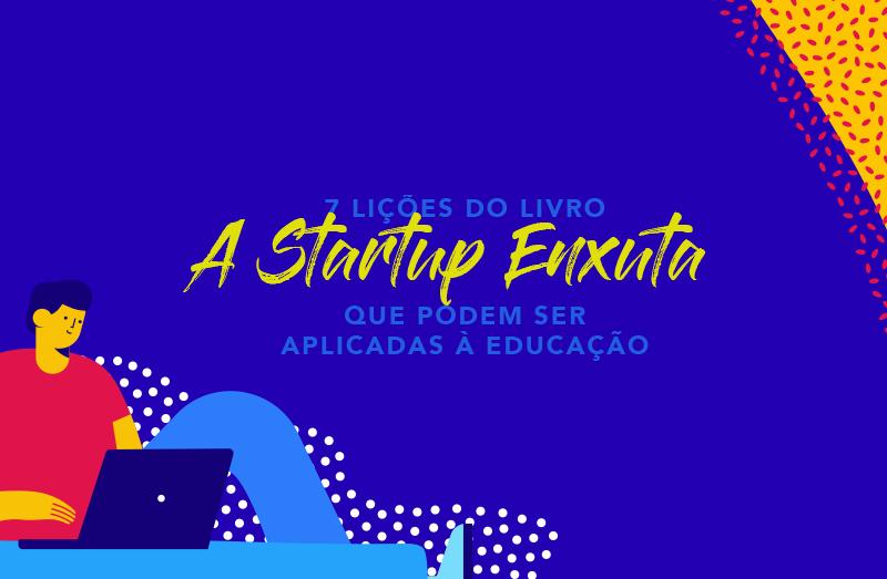 """7 lições do livro """"A Startup Enxuta"""" que podem ser aplicadas à educação"""