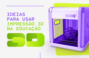 Ideias para usar a Impressão 3D na educação